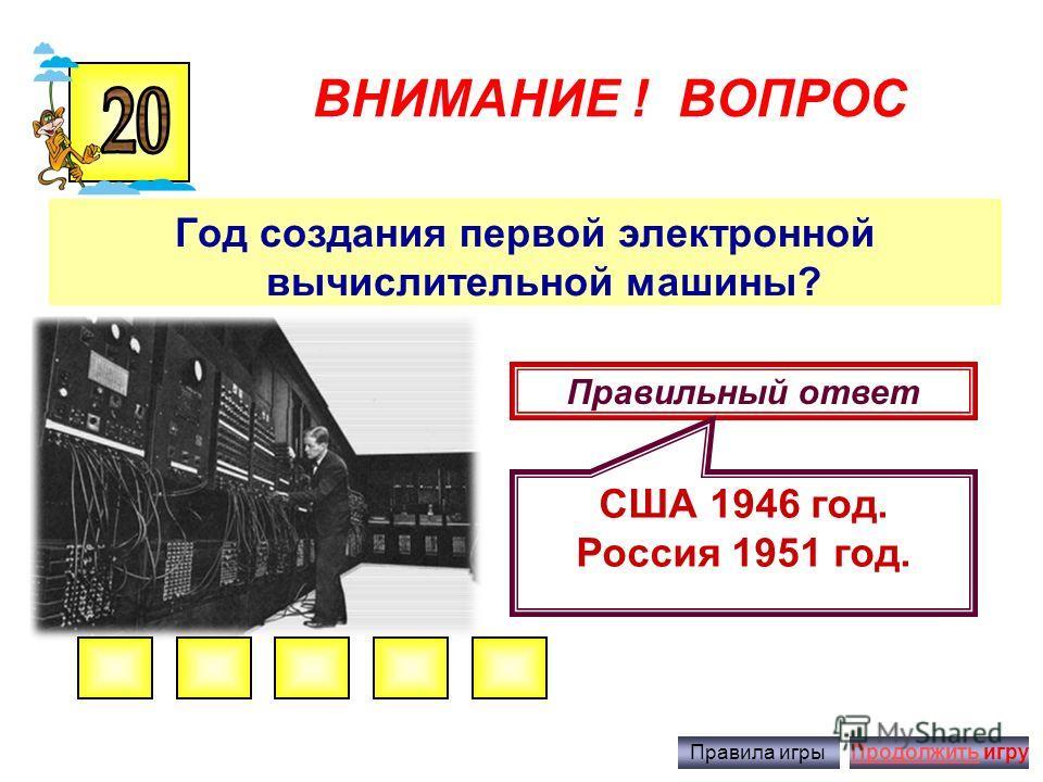 ВНИМАНИЕ ! ВОПРОС Первая программируемая вычислительная машина? Правильный ответ Машина Чарльза Беббиджа, созданная в 1830 году. Правила игрыПродолжить игру