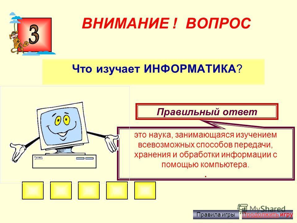 ВНИМАНИЕ ! ВОПРОС Практически 90% информации человек получает при помощи органов…? Правильный ответ зрения Правила игрыПродолжить игру