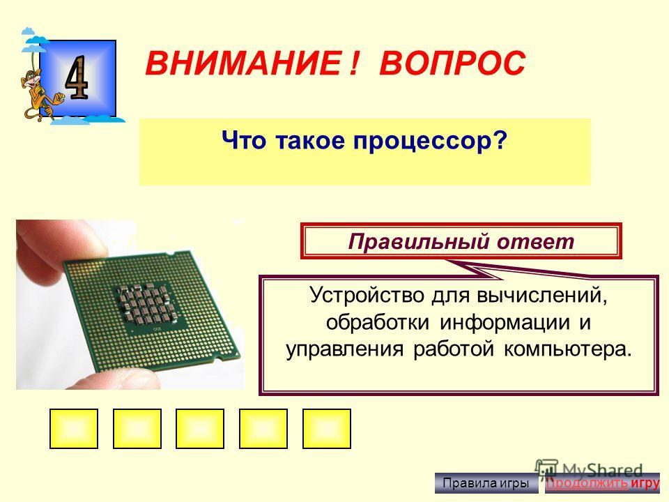 ВНИМАНИЕ ! ВОПРОС Что изучает ИНФОРМАТИКА? Правильный ответ это наука, занимающаяся изучением всевозможных способов передачи, хранения и обработки информации с помощью компьютера.. Правила игрыПродолжить игру