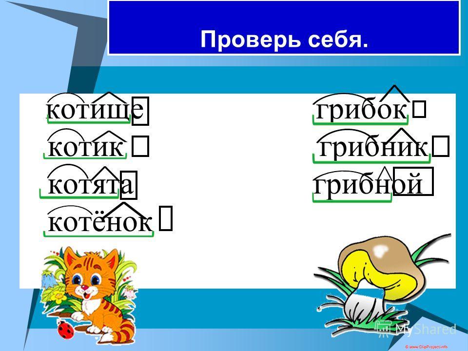 Составьте слова. I вар. II вар. кот гриб ищ, ит, ок, ник, н, ят, ёнок Разберите слова по составу.