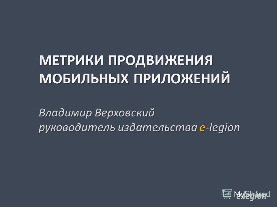 МЕТРИКИ ПРОДВИЖЕНИЯ МОБИЛЬНЫХ ПРИЛОЖЕНИЙ Владимир Верховский руководитель издательства e-legion