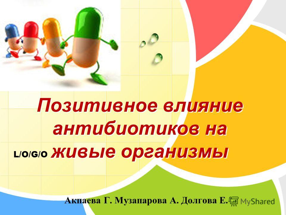 L/O/G/O Позитивное влияние антибиотиков на живые организмы Акпаева Г. Музапарова А. Долгова Е.