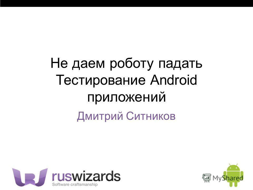 Не даем роботу падать Тестирование Android приложений Дмитрий Ситников