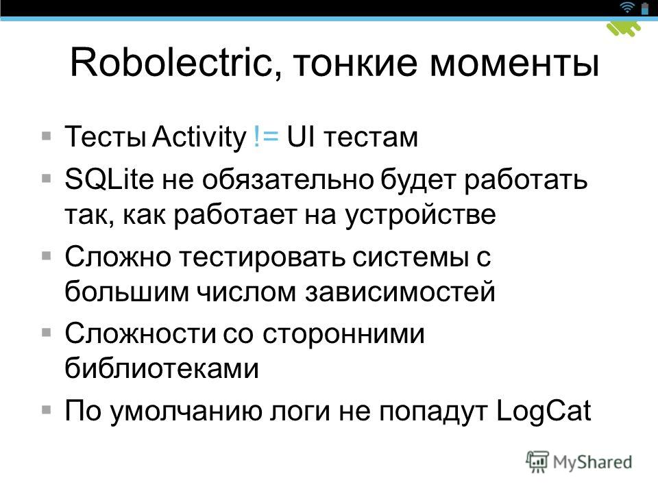 Robolectric, тонкие моменты Тесты Activity != UI тестам SQLite не обязательно будет работать так, как работает на устройстве Сложно тестировать системы с большим числом зависимостей Сложности со сторонними библиотеками По умолчанию логи не попадут Lo