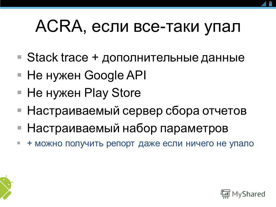 ACRA, если все-таки упал Stack trace + дополнительные данные Не нужен Google API Не нужен Play Store Настраиваемый сервер сбора отчетов Настраиваемый набор параметров + можно получить репорт даже если ничего не упало