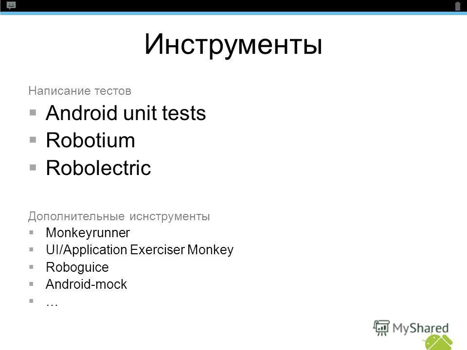 Инструменты Написание тестов Android unit tests Robotium Robolectric Дополнительные иснструменты Monkeyrunner UI/Application Exerciser Monkey Roboguice Android-mock …