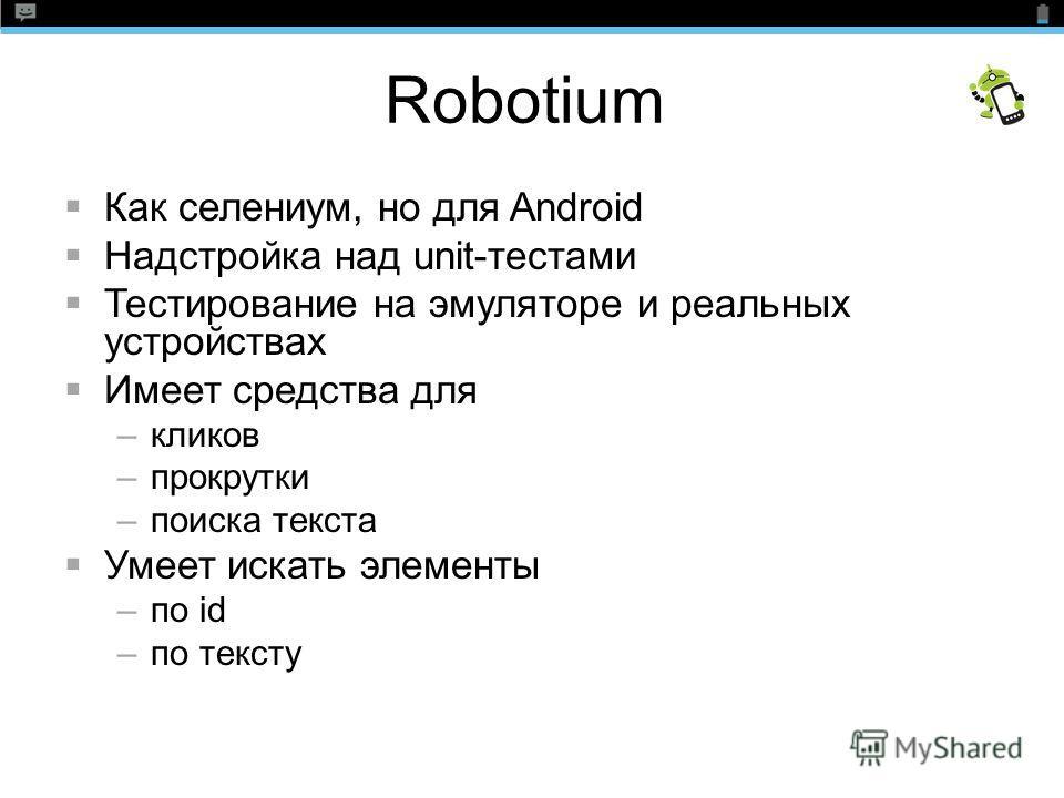 Robotium Как селениум, но для Android Надстройка над unit-тестами Тестирование на эмуляторе и реальных устройствах Имеет средства для –кликов –прокрутки –поиска текста Умеет искать элементы –по id –по тексту