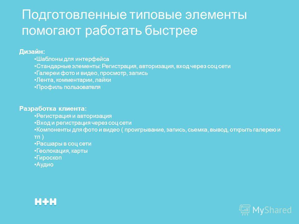 Подготовленные типовые элементы помогают работать быстрее Дизайн: Шаблоны для интерфейса Стандарные элементы: Регистрация, авторизация, вход через соц сети Галереи фото и видео, просмотр, запись Лента, комментарии, лайки Профиль пользователя Разработ