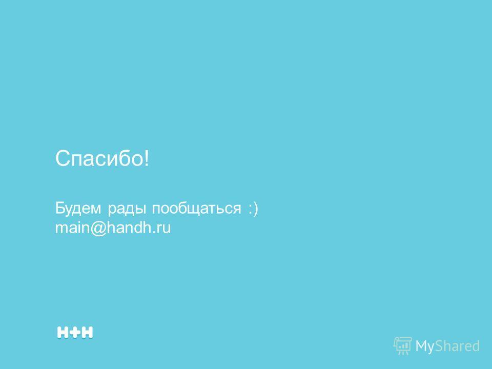 Спасибо! Будем рады пообщаться :) main@handh.ru