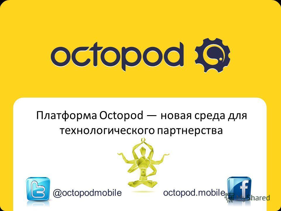 Octopod. Mobile multi-platform solution Платформа Octopod новая среда для технологического партнерства @octopodmobile octopod.mobile