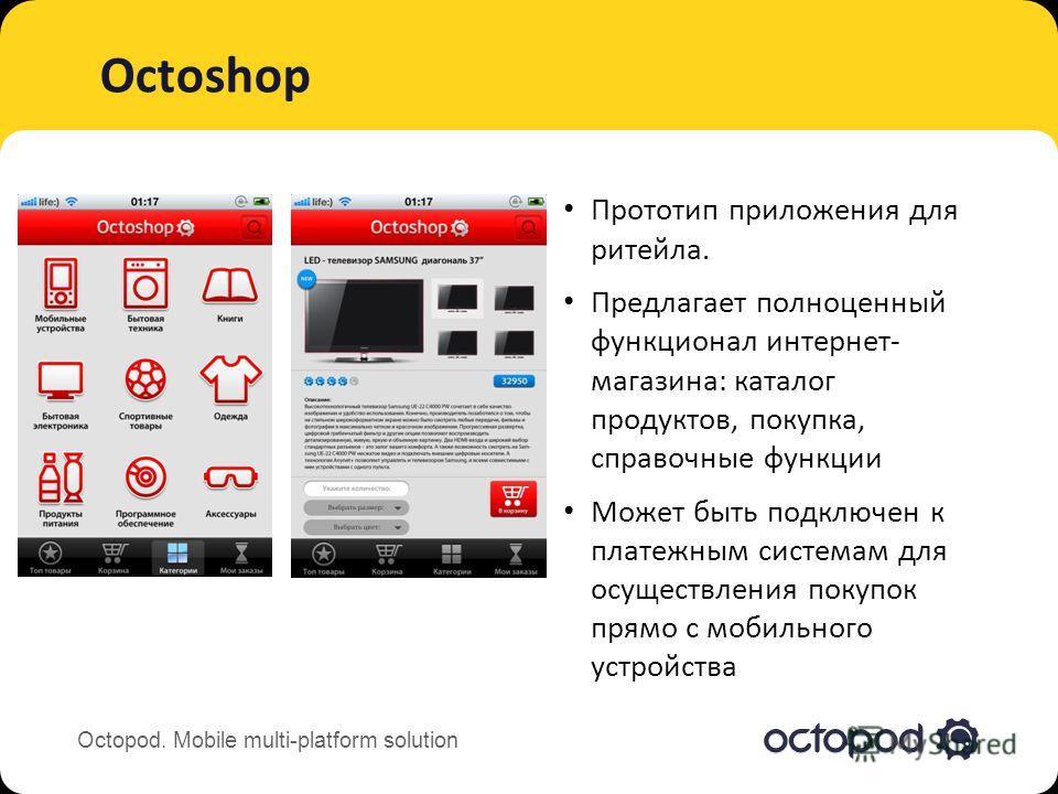 Octopod. Mobile multi-platform solution Octoshop Прототип приложения для ритейла. Предлагает полноценный функционал интернет- магазина: каталог продуктов, покупка, справочные функции Может быть подключен к платежным системам для осуществления покупок