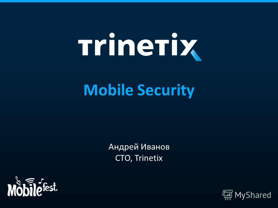 Mobile Security Андрей Иванов CTO, Trinetix