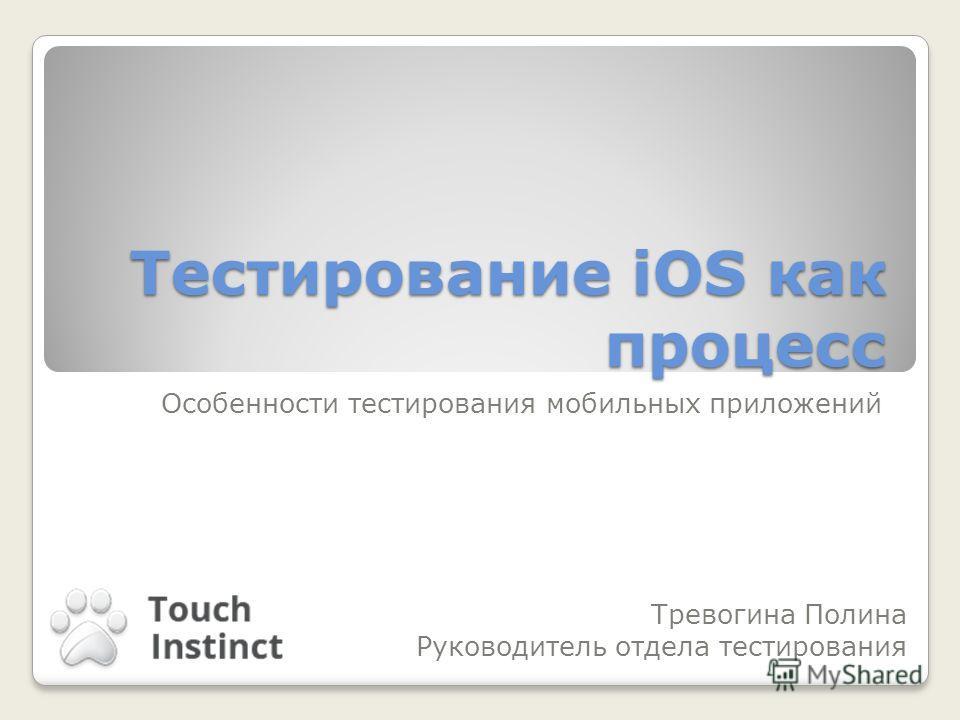 Тестирование iOS как процесс Особенности тестирования мобильных приложений Тревогина Полина Руководитель отдела тестирования