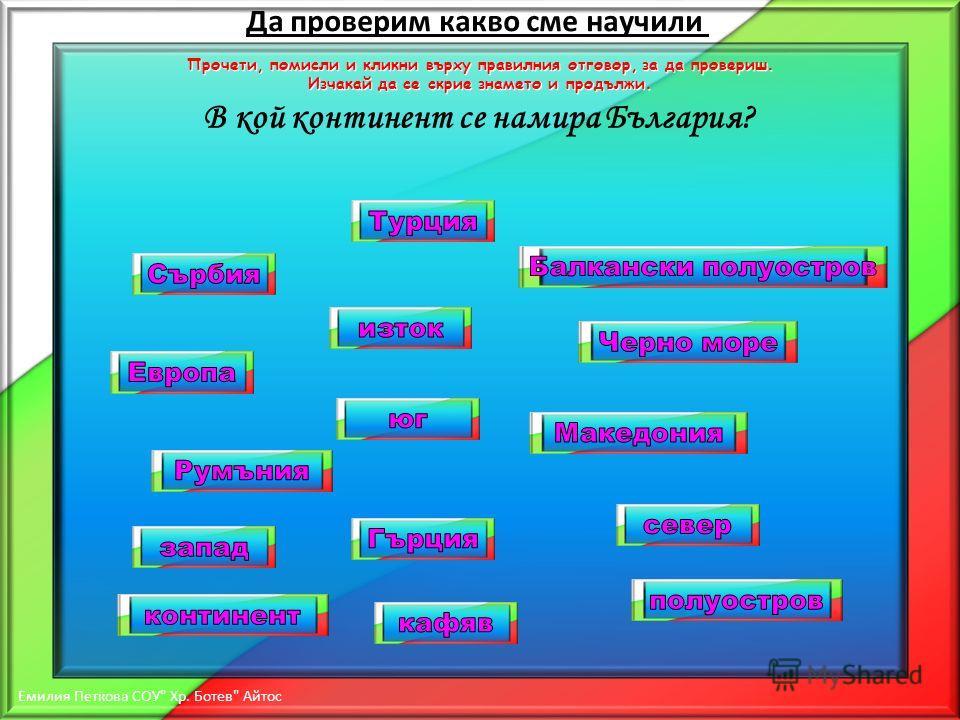 В кой континент се намира България? Да проверим какво сме научили Прочети, помисли и кликни върху правилния отговор, за да провериш. Изчакай да се скрие знамето и продължи. Емилия Петкова СОУ  Хр. Ботев  Айтос