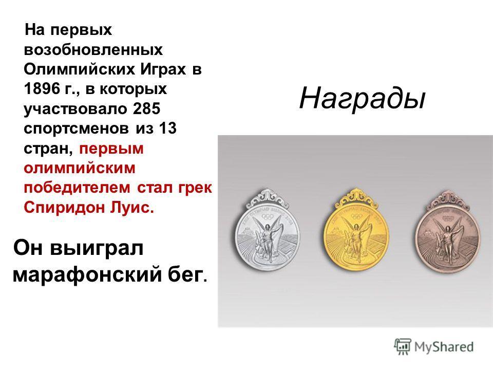 Награды На первых возобновленных Олимпийских Играх в 1896 г., в которых участвовало 285 спортсменов из 13 стран, первым олимпийским победителем стал грек - Спиридон Луис. Он выиграл марафонский бег.