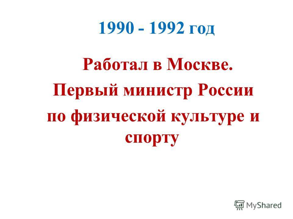 1990 - 1992 год Работал в Москве. Первый министр России по физической культуре и спорту