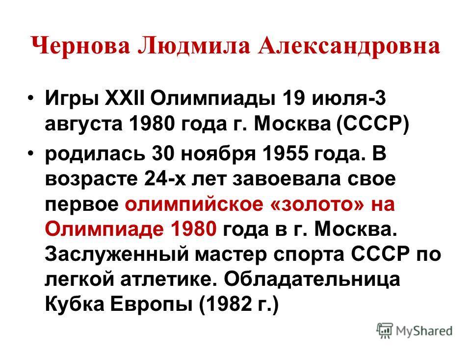 Чернова Людмила Александровна Игры XXII Олимпиады 19 июля-3 августа 1980 года г. Москва (СССР) родилась 30 ноября 1955 года. В возрасте 24-х лет завоевала свое первое олимпийское «золото» на Олимпиаде 1980 года в г. Москва. Заслуженный мастер спорта