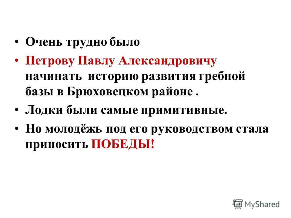 Очень трудно было Петрову Павлу Александровичу начинать историю развития гребной базы в Брюховецком районе. Лодки были самые примитивные. Но молодёжь под его руководством стала приносить ПОБЕДЫ!
