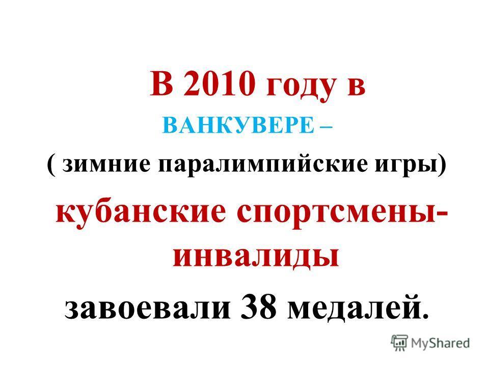 В 2010 году в ВАНКУВЕРЕ – ( зимние паралимпийские игры) кубанские спортсмены- инвалиды завоевали 38 медалей.