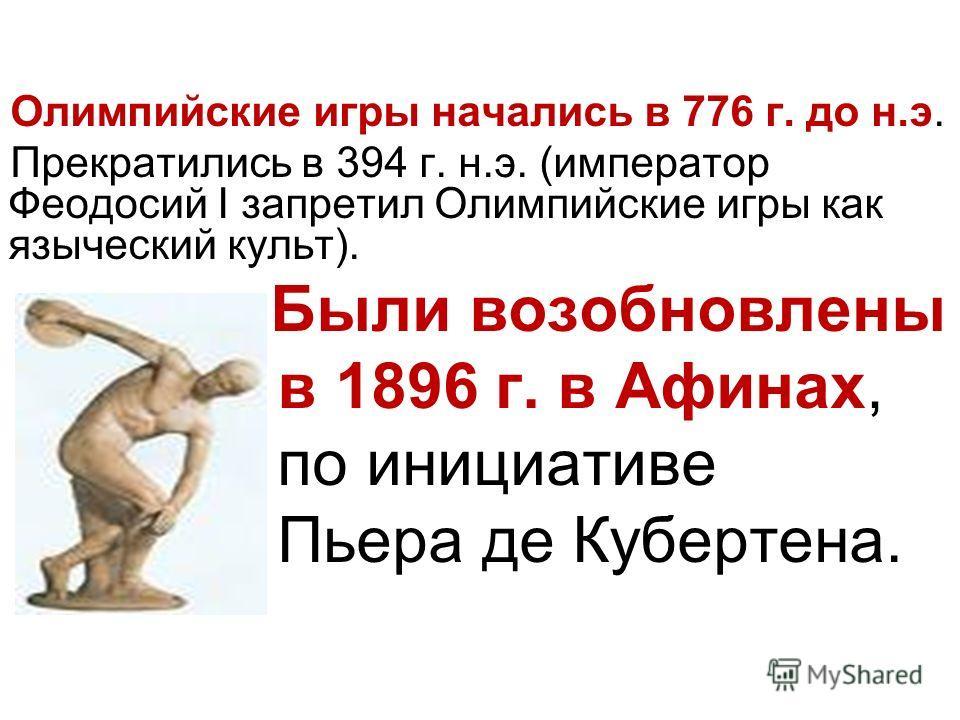 Олимпийские игры начались в 776 г. до н.э. Прекратились в 394 г. н.э. (император Феодосий I запретил Олимпийские игры как языческий культ). Были возобновлены в 1896 г. в Афинах, по инициативе Пьера де Кубертена.