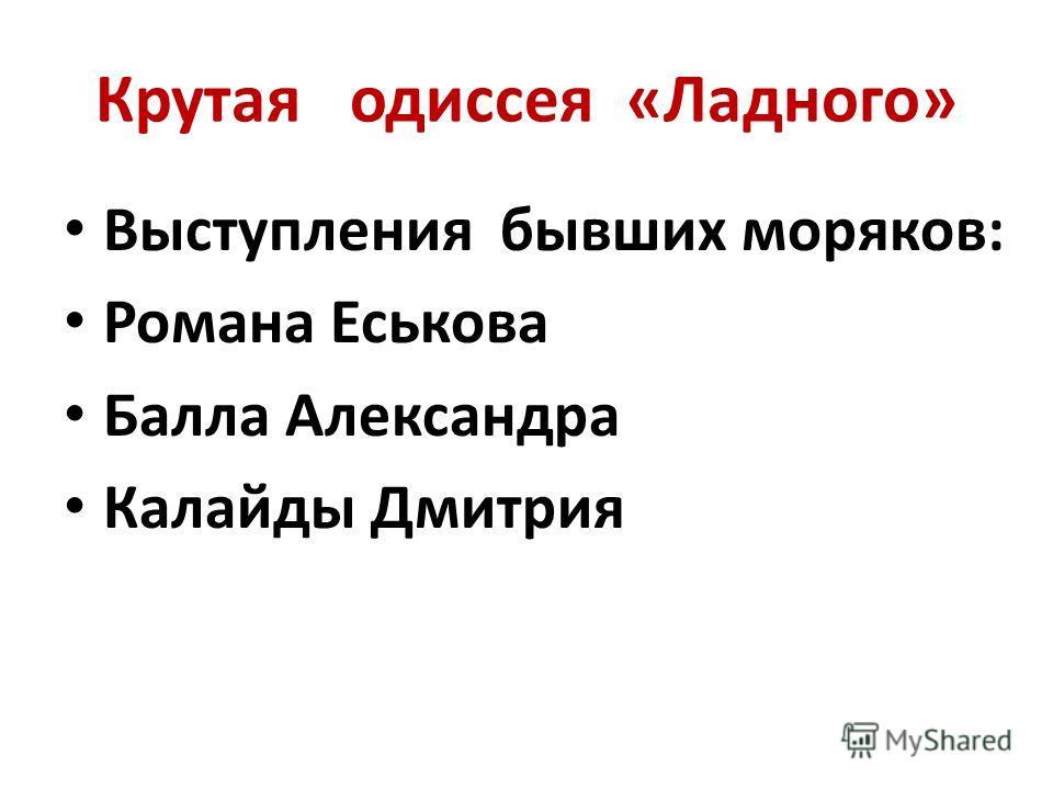 Крутая одиссея «Ладного» Выступления бывших моряков: Романа Еськова Балла Александра Калайды Дмитрия