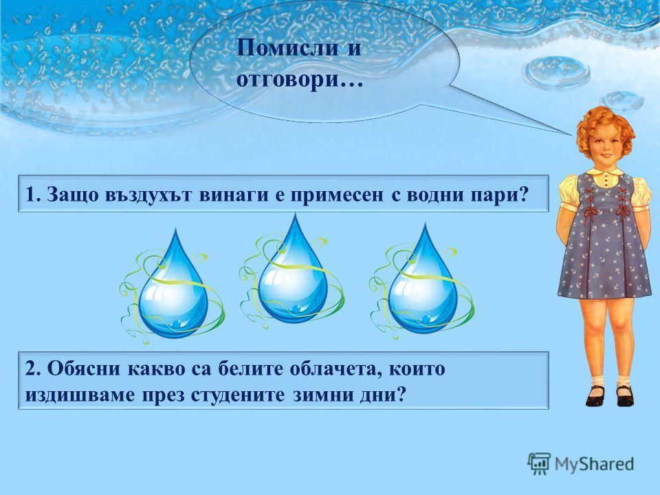 Помисли и отговори… 1. Защо въздухът винаги е примесен с водни пари? 2. Обясни какво са белите облачета, които издишваме през студените зимни дни?