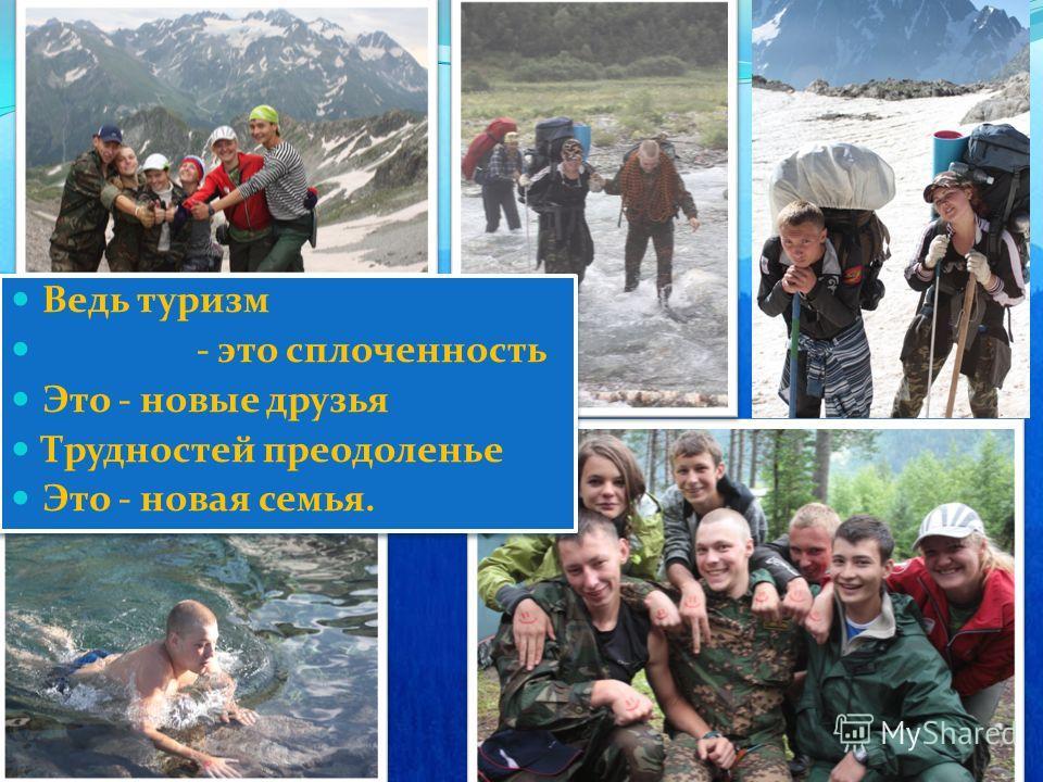Ведь туризм - это сплоченность Это - новые друзья Трудностей преодоленье Это - новая семья. Ведь туризм - это сплоченность Это - новые друзья Трудностей преодоленье Это - новая семья.