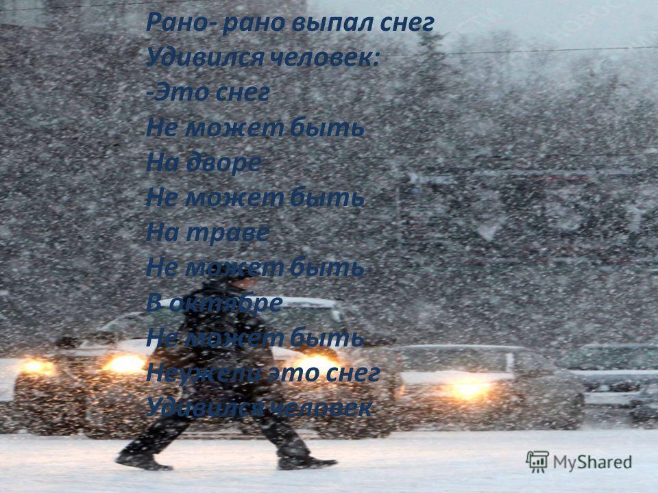Рано- рано выпал снег Удивился человек: -Это снег Не может быть На дворе Не может быть На траве Не может быть В октябре Не может быть Неужели это снег Удивился человек