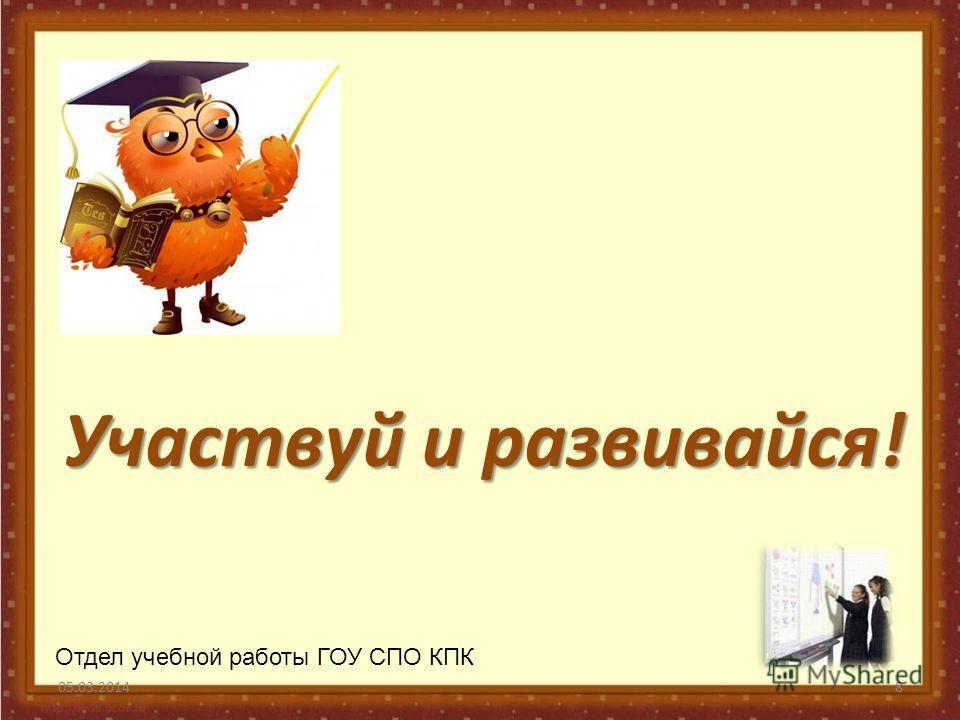 Участвуй и развивайся! 05.03.20148 Отдел учебной работы ГОУ СПО КПК
