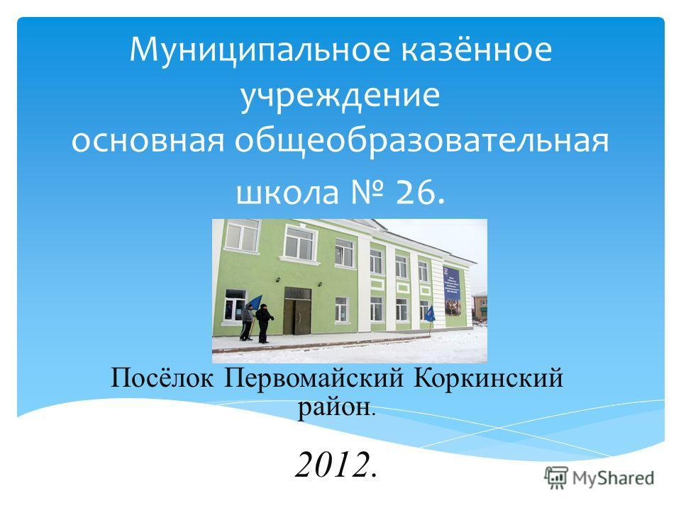 Муниципальное казённое учреждение основная общеобразовательная школа 2 6. Посёлок Первомайский Коркинский район. 2012.