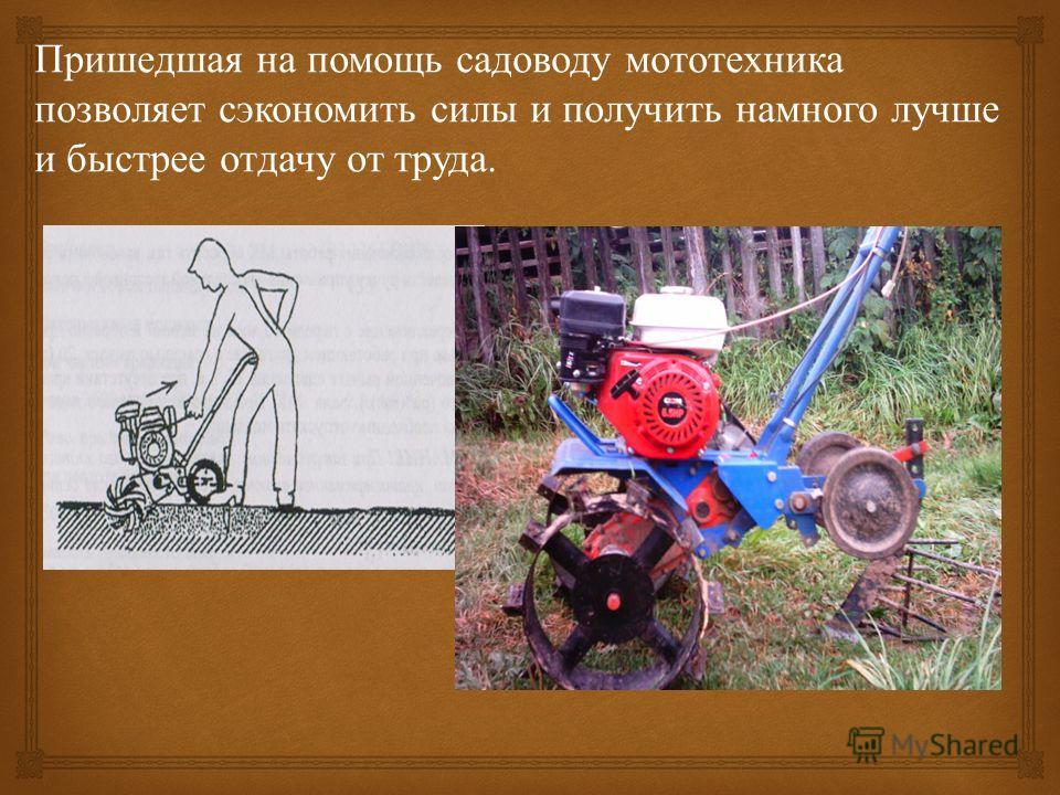 Пришедшая на помощь садоводу мототехника позволяет сэкономить силы и получить намного лучше и быстрее отдачу от труда.
