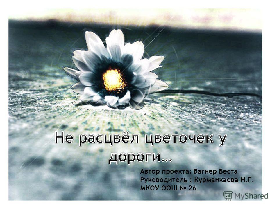 Автор проекта: Вагнер Веста Руководитель : Курманкаева Н.Г. МКОУ ООШ 26