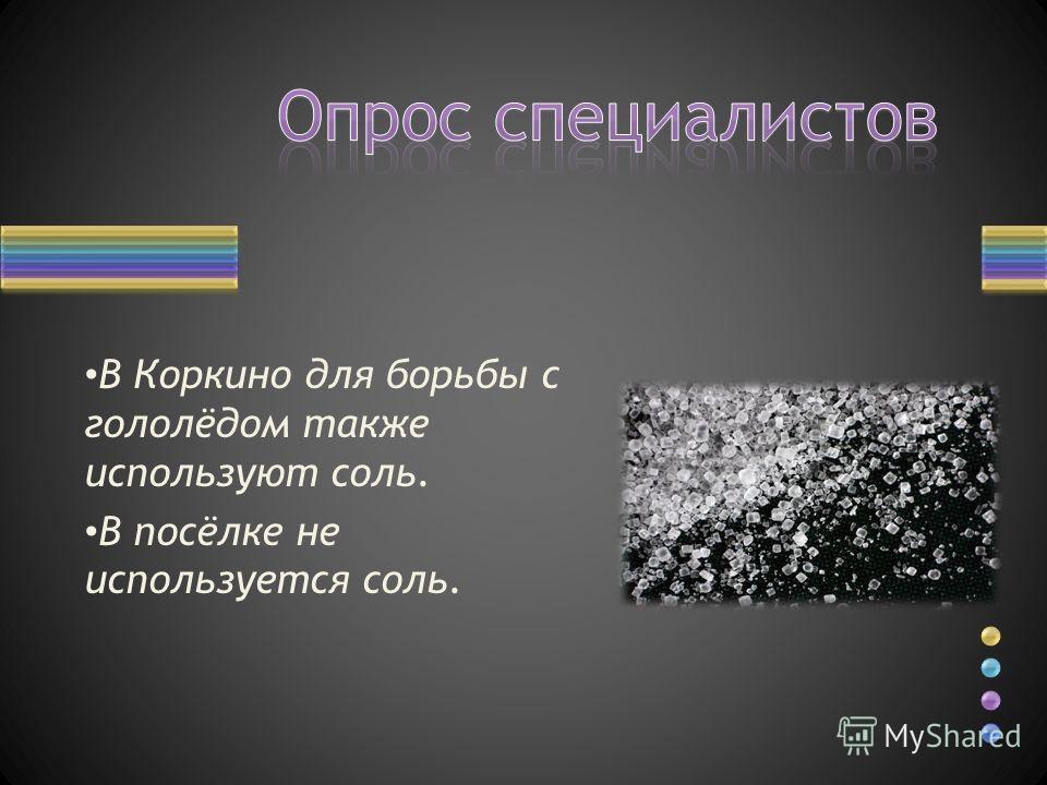 В Коркино для борьбы с гололёдом также используют соль. В посёлке не используется соль.