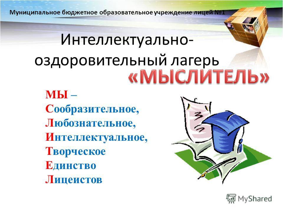 Интеллектуально- оздоровительный лагерь МЫ – Сообразительное, Любознательное, Интеллектуальное, Творческое Единство Лицеистов Муниципальное бюджетное образовательное учреждение лицей 1