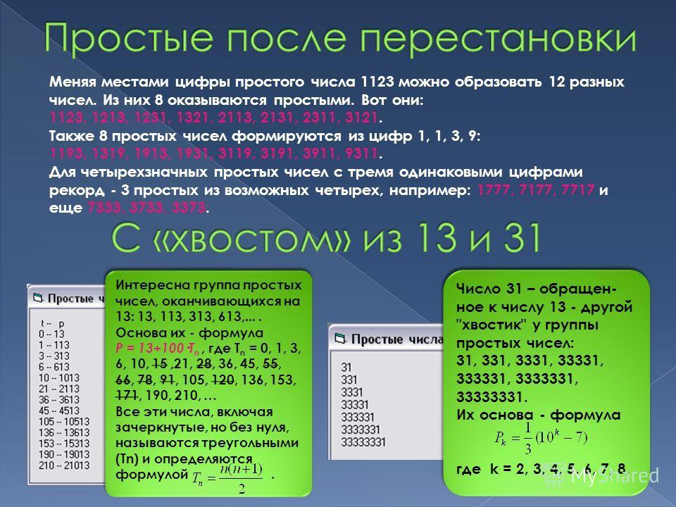 Меняя местами цифры простого числа 1123 можно образовать 12 разных чисел. Из них 8 оказываются простыми. Вот они: 1123, 1213, 1231, 1321, 2113, 2131, 2311, 3121. Также 8 простых чисел формируются из цифр 1, 1, 3, 9: 1193, 1319, 1913, 1931, 3119, 3191
