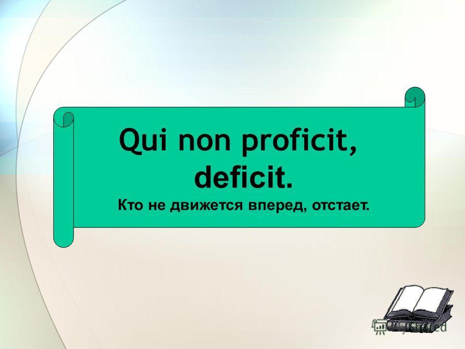 Qui non proficit, deficit. Кто не движется вперед, отстает.
