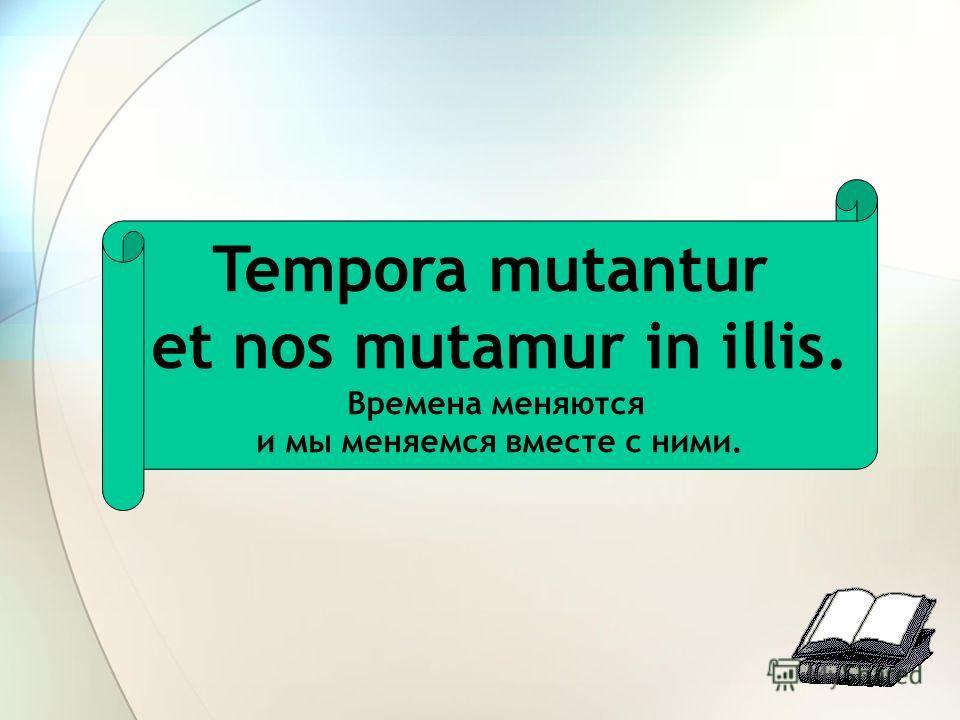 Tempora mutantur et nos mutamur in illis. Времена меняются и мы меняемся вместе с ними.