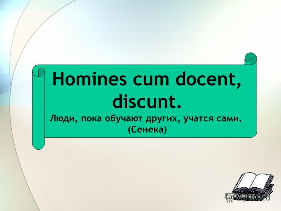 Homines cum docent, discunt. Люди, пока обучают других, учатся сами. (Сенека)