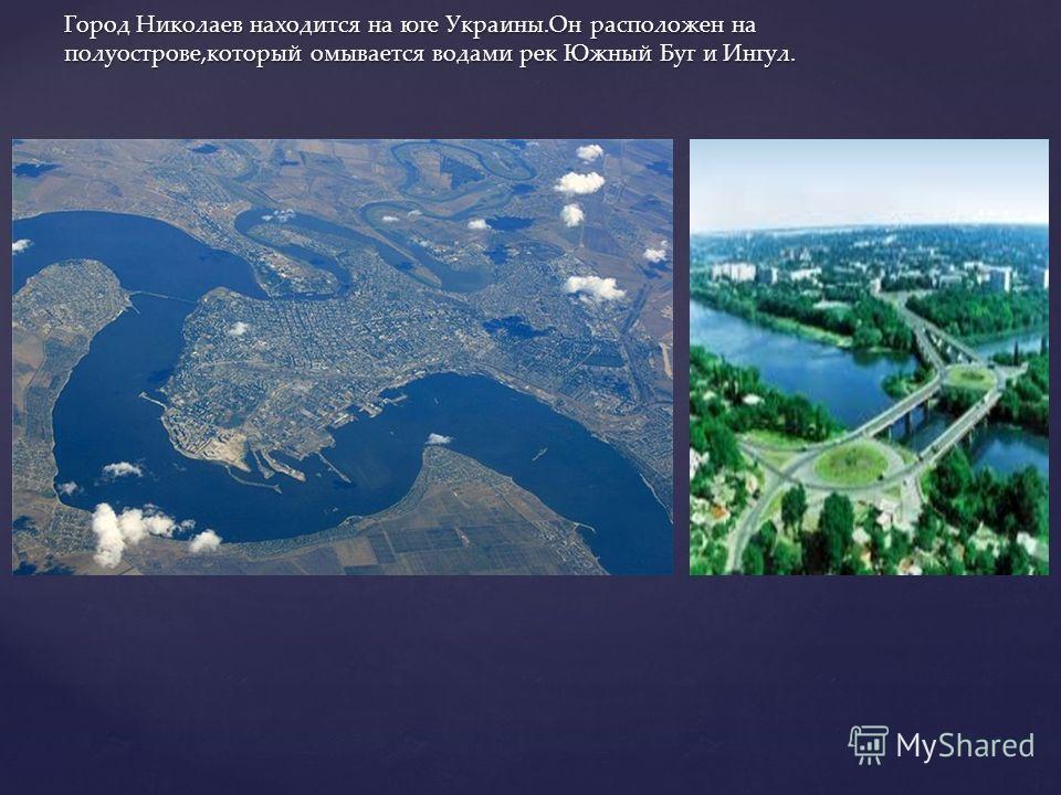 Город Николаев находится на юге Украины.Он расположен на полуострове,который омывается водами рек Южный Буг и Ингул.