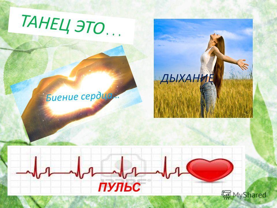 Т А Н Е Ц Э Т О … ПУЛЬС Биение сердца… ДЫХАНИЕ