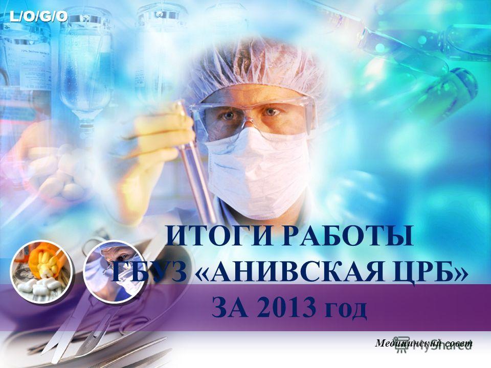 L/O/G/O ИТОГИ РАБОТЫ ГБУЗ «АНИВСКАЯ ЦРБ» ЗА 2013 год Медицинский совет