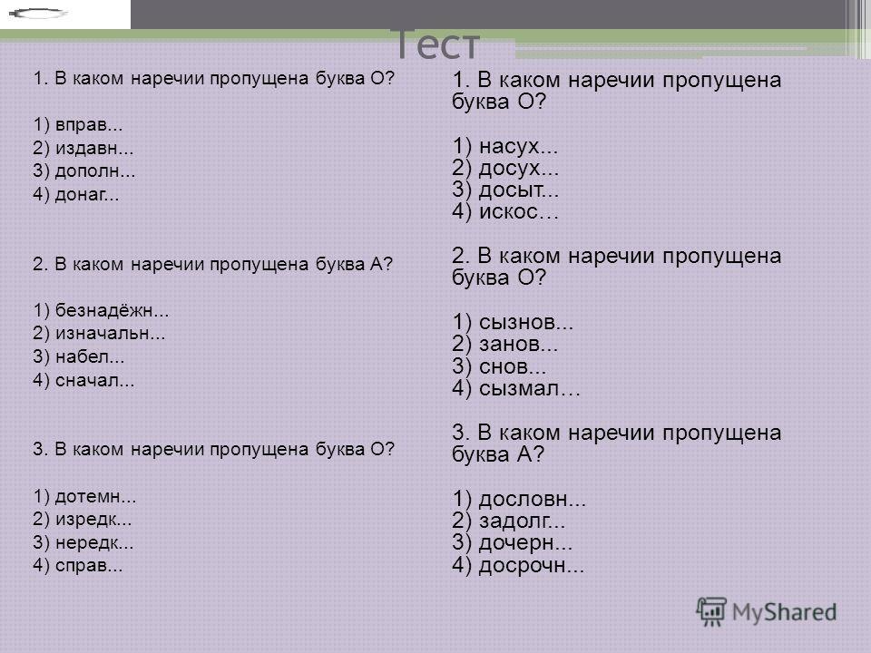 Тест 1. В каком наречии пропущена буква О? 1) вправ... 2) издавн... 3) дополн... 4) донаг... 2. В каком наречии пропущена буква А? 1) безнадёжн... 2) изначальн... 3) набел... 4) сначал... 3. В каком наречии пропущена буква О? 1) дотемн... 2) изредк..