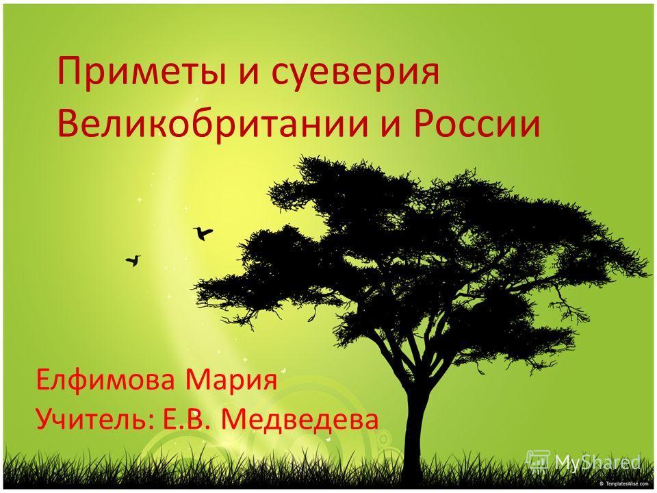 Приметы и суеверия Великобритании и России Елфимова Мария Учитель: Е.В. Медведева