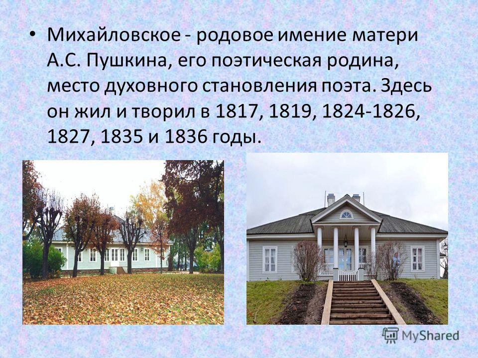 Михайловское - родовое имение матери А.С. Пушкина, его поэтическая родина, место духовного становления поэта. Здесь он жил и творил в 1817, 1819, 1824-1826, 1827, 1835 и 1836 годы.