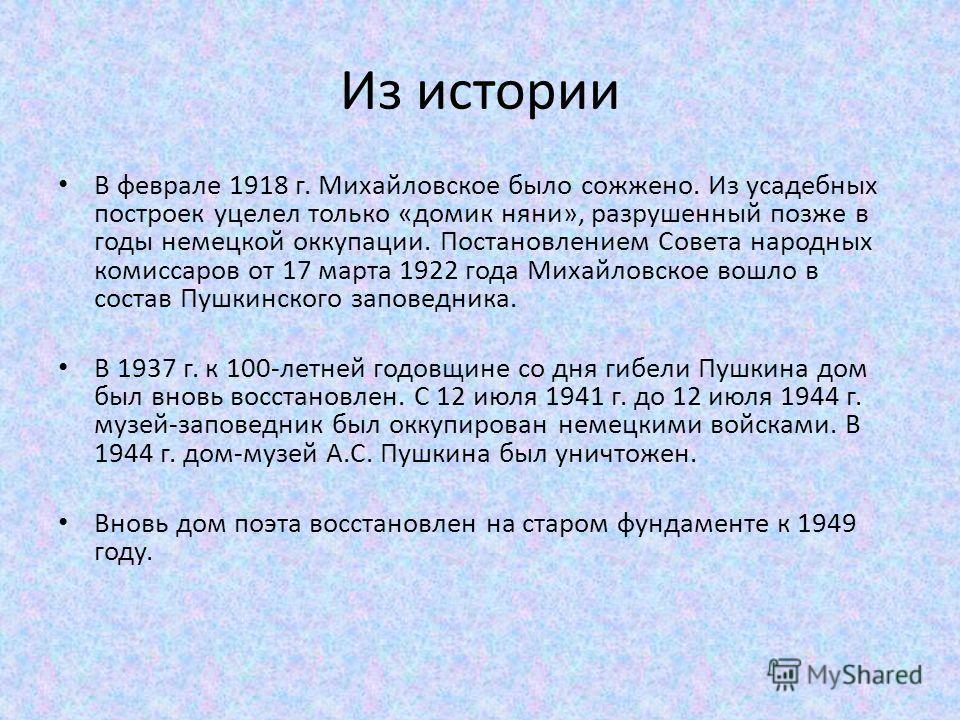 Из истории В феврале 1918 г. Михайловское было сожжено. Из усадебных построек уцелел только «домик няни», разрушенный позже в годы немецкой оккупации. Постановлением Совета народных комиссаров от 17 марта 1922 года Михайловское вошло в состав Пушкинс