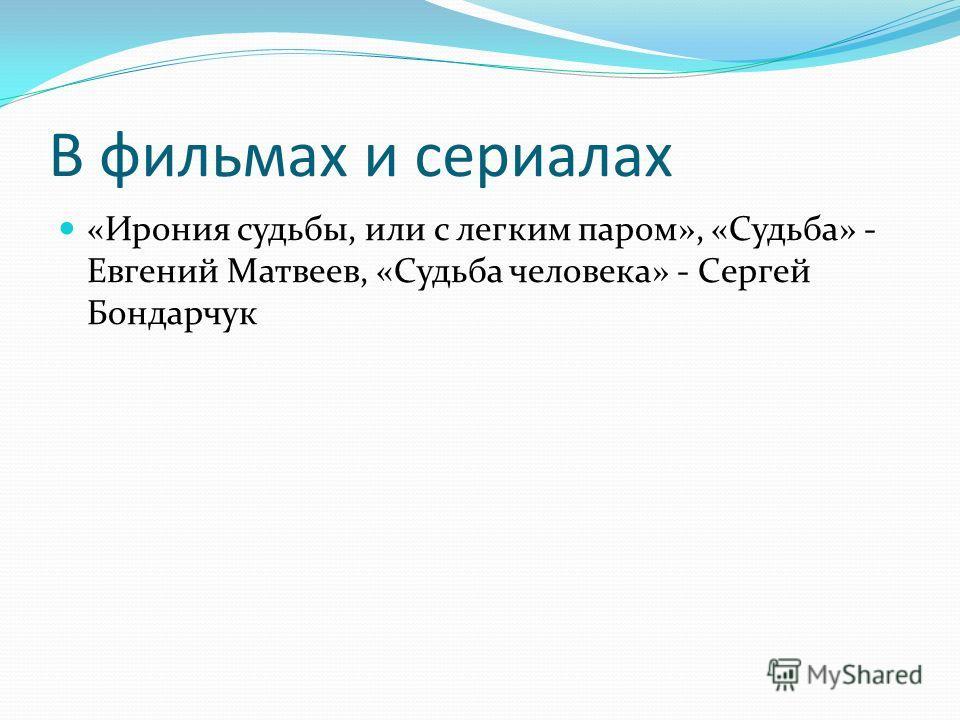В фильмах и сериалах «Ирония судьбы, или с легким паром», «Судьба» - Евгений Матвеев, «Судьба человека» - Сергей Бондарчук