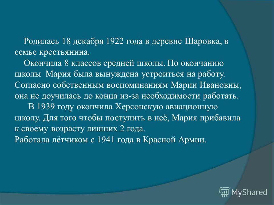 Родилась 18 декабря 1922 года в деревне Шаровка, в семье крестьянина. Окончила 8 классов средней школы. По окончанию школы Мария была вынуждена устроиться на работу. Согласно собственным воспоминаниям Марии Ивановны, она не доучилась до конца из-за н