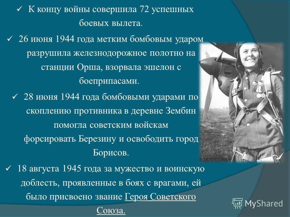 К концу войны совершила 72 успешных боевых вылета. 26 июня 1944 года метким бомбовым ударом разрушила железнодорожное полотно на станции Орша, взорвала эшелон с боеприпасами. 28 июня 1944 года бомбовыми ударами по скоплению противника в деревне Земби