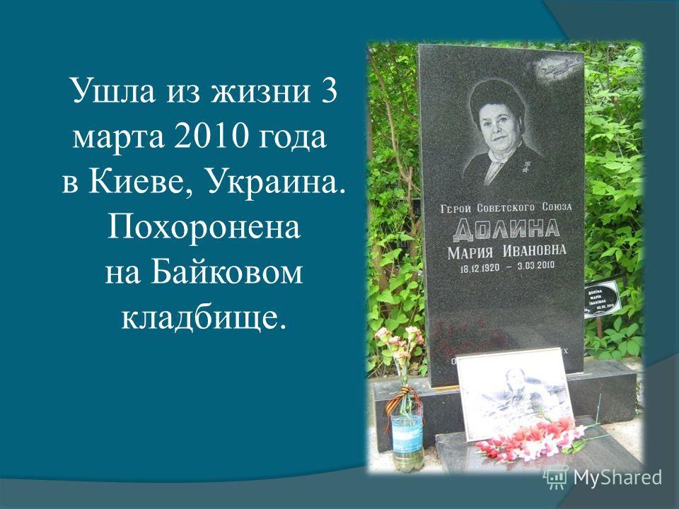 Ушла из жизни 3 марта 2010 года в Киеве, Украина. Похоронена на Байковом кладбище.