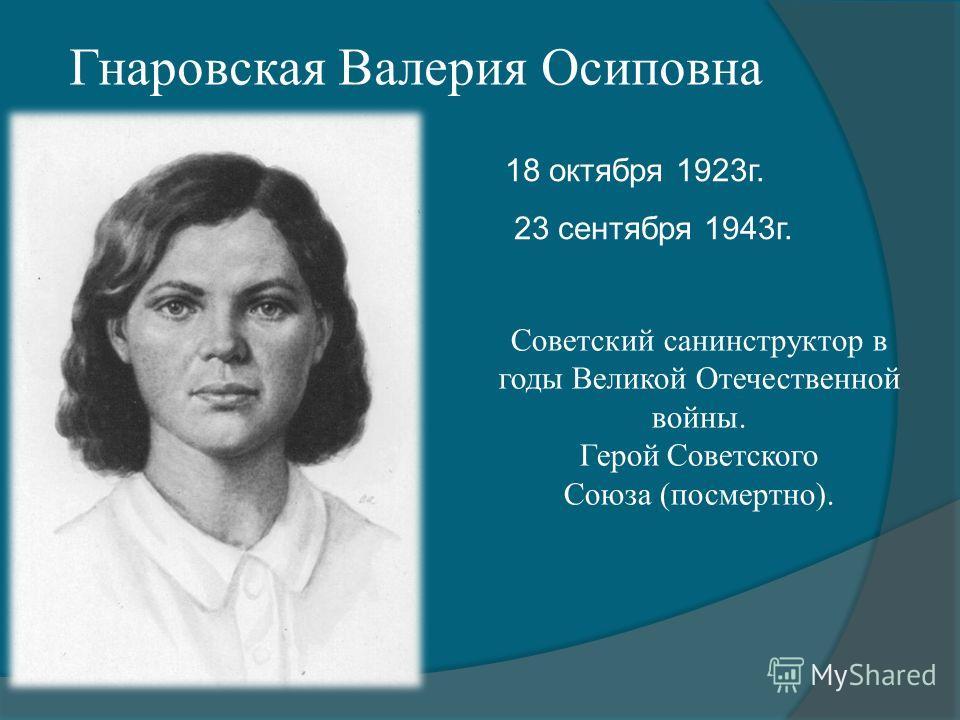 Гнаровская Валерия Осиповна 18 октября 1923г. 23 сентября 1943г. Советский санинструктор в годы Великой Отечественной войны. Герой Советского Союза (посмертно).